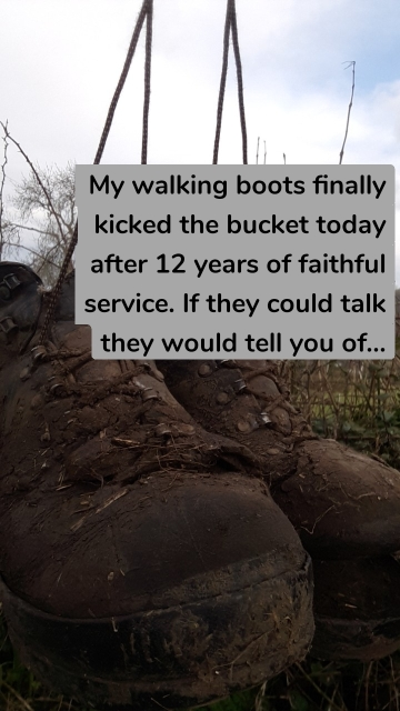 My walking boots finally kicked the bucket today after 12 years of faithful service. If they could talk they would tell you of...